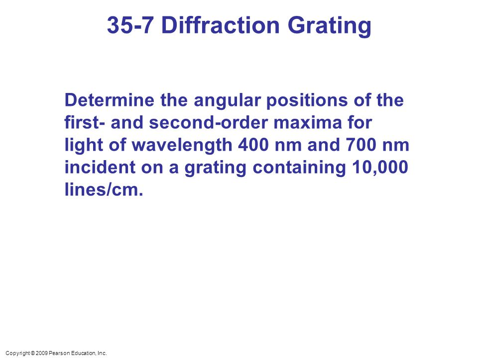 Copyright © 2009 Pearson Education, Inc. 35-7 Diffraction Grating Determine the angular positions of the first- and second-order maxima for light of w