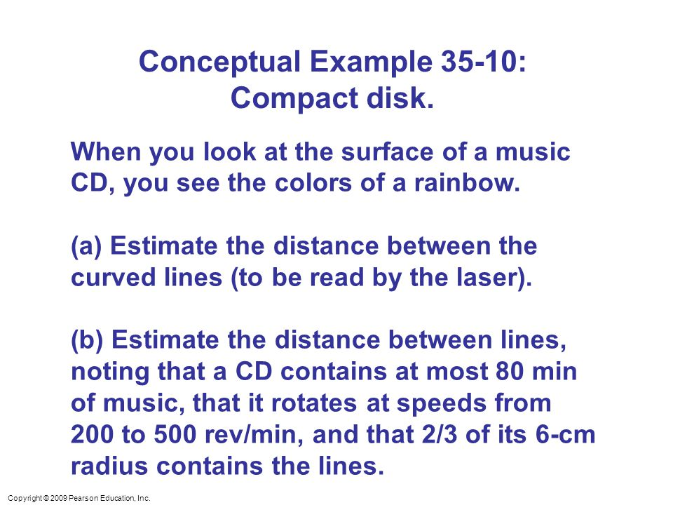 Copyright © 2009 Pearson Education, Inc. Conceptual Example 35-10: Compact disk. When you look at the surface of a music CD, you see the colors of a r