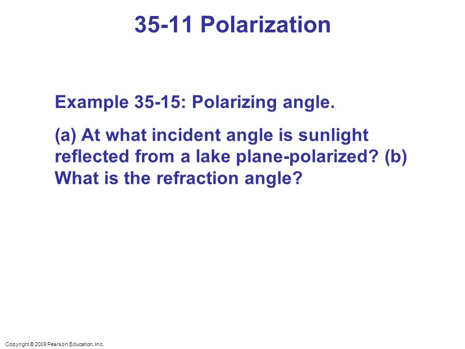 Copyright © 2009 Pearson Education, Inc. 35-11 Polarization Example 35-15: Polarizing angle. (a) At what incident angle is sunlight reflected from a l