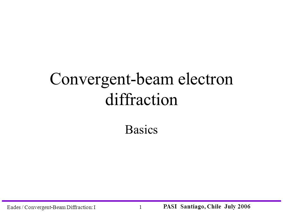 PASI Santiago, Chile July 2006 1 Eades / Convergent-Beam Diffraction: I Convergent-beam electron diffraction Basics