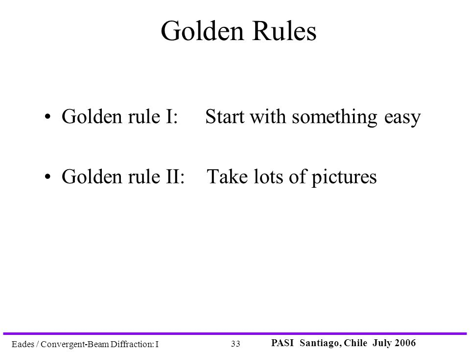 PASI Santiago, Chile July 2006 33 Eades / Convergent-Beam Diffraction: I Golden Rules Golden rule I: Start with something easy Golden rule II: Take lo
