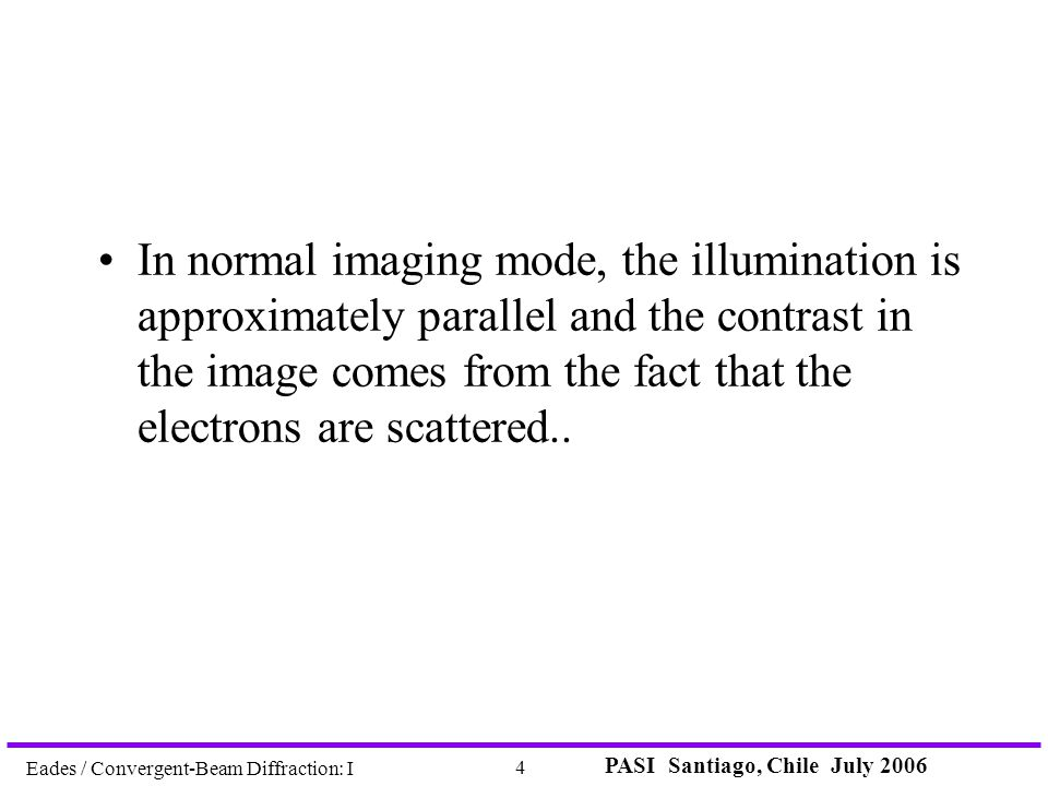 PASI Santiago, Chile July 2006 4 Eades / Convergent-Beam Diffraction: I In normal imaging mode, the illumination is approximately parallel and the con