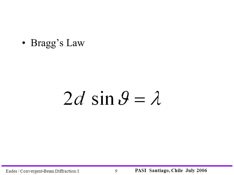 PASI Santiago, Chile July 2006 9 Eades / Convergent-Beam Diffraction: I Bragg's Law