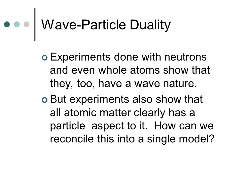 Wave-Particle Duality Experiments done with neutrons and even whole atoms show that they, too, have a wave nature.