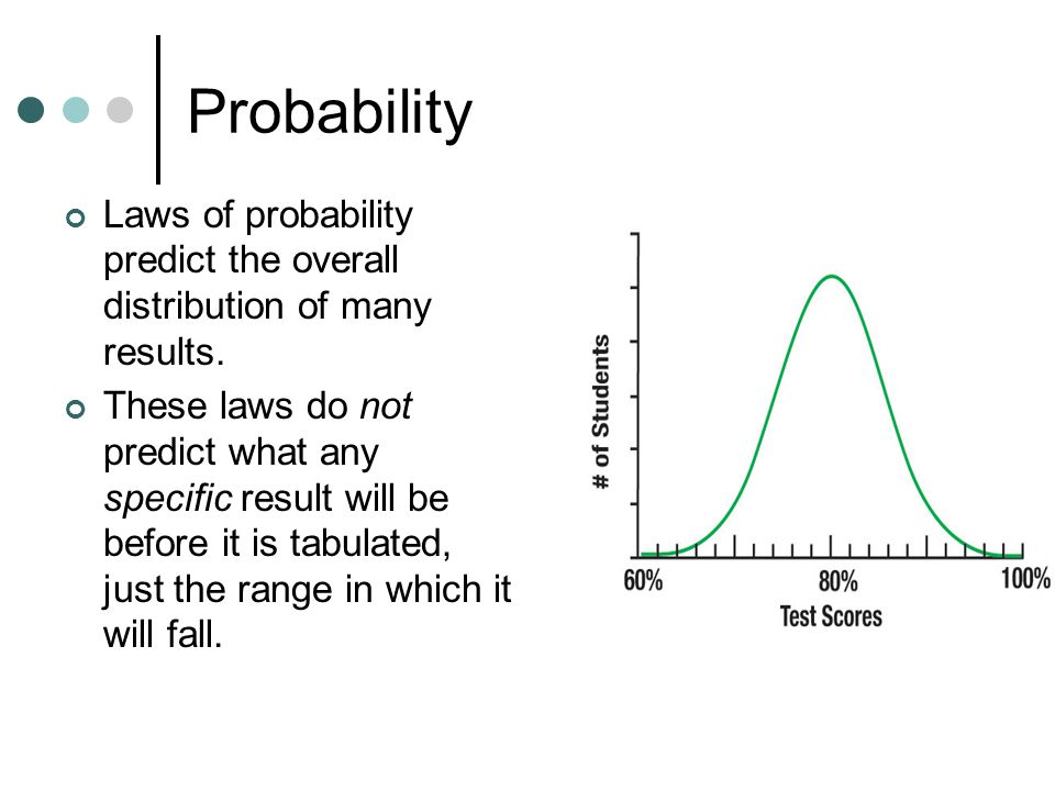 Probability Laws of probability predict the overall distribution of many results.