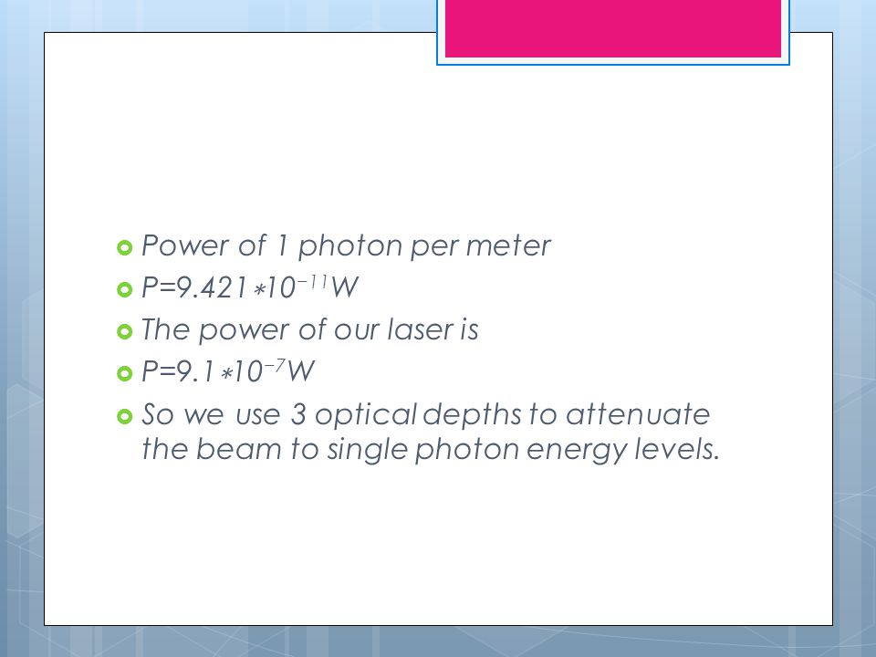  Power of 1 photon per meter  P=9.421 ∗ 10 −11 W  The power of our laser is  P=9.1 ∗ 10 −7 W  So we use 3 optical depths to attenuate the beam to single photon energy levels.