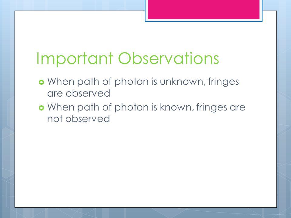 Important Observations  When path of photon is unknown, fringes are observed  When path of photon is known, fringes are not observed
