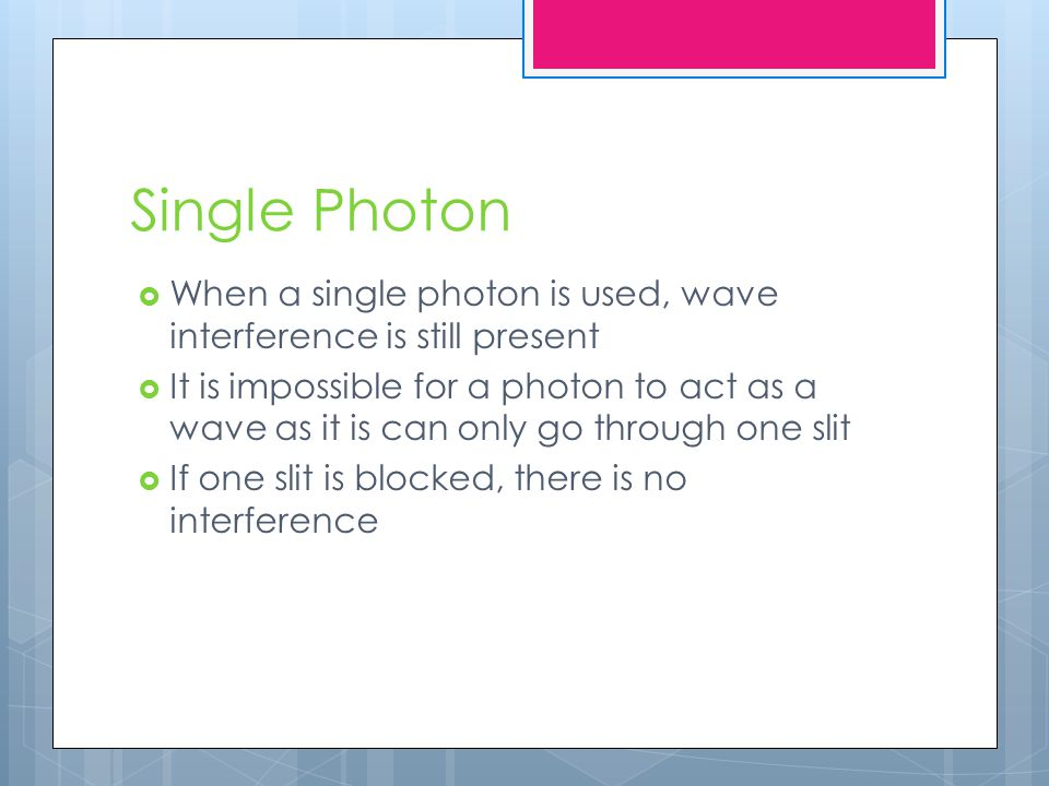 Single Photon  When a single photon is used, wave interference is still present  It is impossible for a photon to act as a wave as it is can only go through one slit  If one slit is blocked, there is no interference