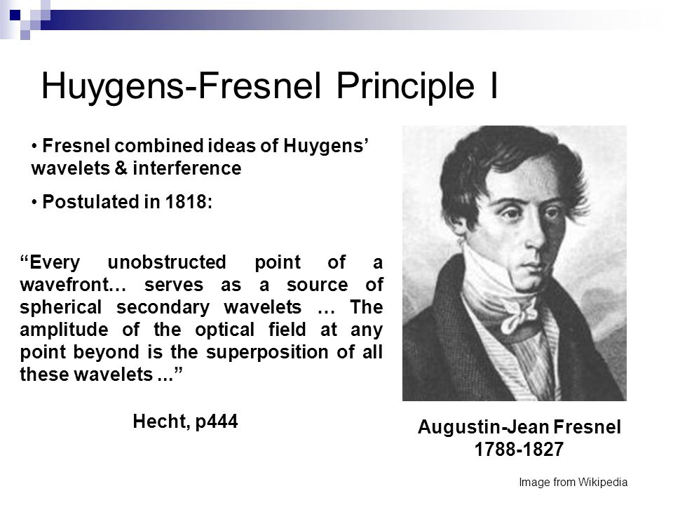 Huygens-Fresnel Principle I Image from Wikipedia Augustin-Jean Fresnel 1788-1827 Every unobstructed point of a wavefront… serves as a source of spherical secondary wavelets … The amplitude of the optical field at any point beyond is the superposition of all these wavelets... Fresnel combined ideas of Huygens' wavelets & interference Postulated in 1818: Hecht, p444