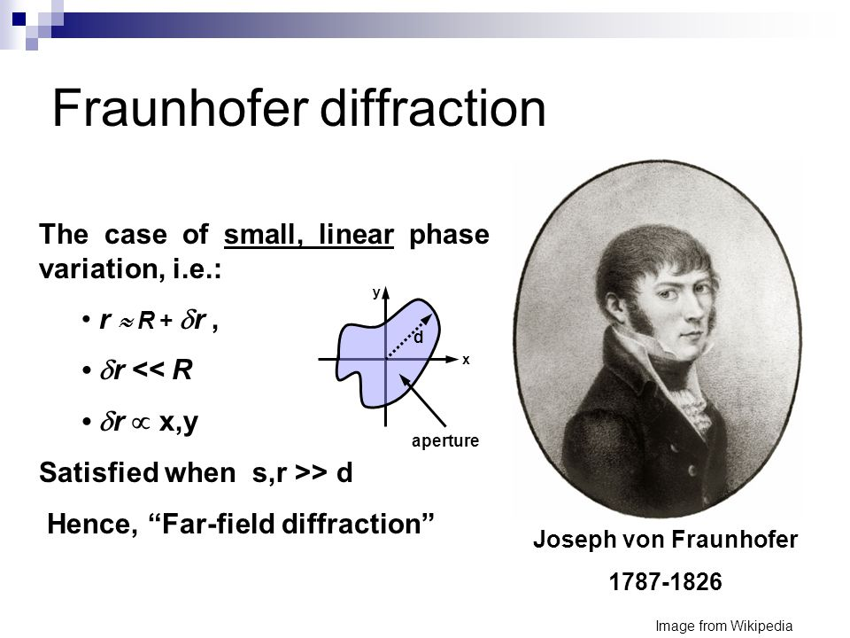 Fraunhofer diffraction Joseph von Fraunhofer 1787-1826 The case of small, linear phase variation, i.e.: r  R +  r,  r << R  r  x,y Satisfied when