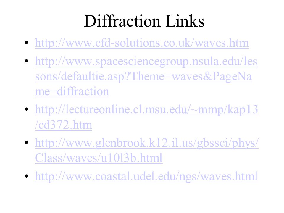 Diffraction Links http://www.cfd-solutions.co.uk/waves.htm http://www.spacesciencegroup.nsula.edu/les sons/defaultie.asp?Theme=waves&PageNa me=diffractionhttp://www.spacesciencegroup.nsula.edu/les sons/defaultie.asp?Theme=waves&PageNa me=diffraction http://lectureonline.cl.msu.edu/~mmp/kap13 /cd372.htmhttp://lectureonline.cl.msu.edu/~mmp/kap13 /cd372.htm http://www.glenbrook.k12.il.us/gbssci/phys/ Class/waves/u10l3b.htmlhttp://www.glenbrook.k12.il.us/gbssci/phys/ Class/waves/u10l3b.html http://www.coastal.udel.edu/ngs/waves.html
