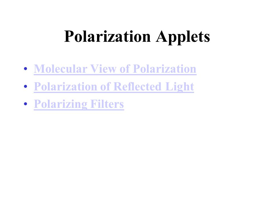 Polarization Applets Molecular View of Polarization Polarization of Reflected Light Polarizing Filters