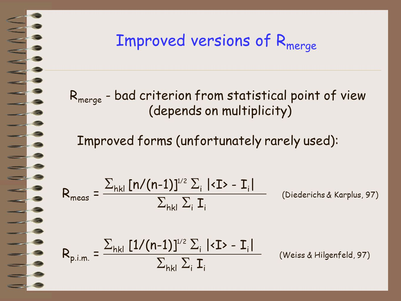 Improved versions of R merge R merge - bad criterion from statistical point of view (depends on multiplicity) Improved forms (unfortunately rarely used): R meas = _______________________________ (Diederichs & Karplus, 97) R p.i.m.