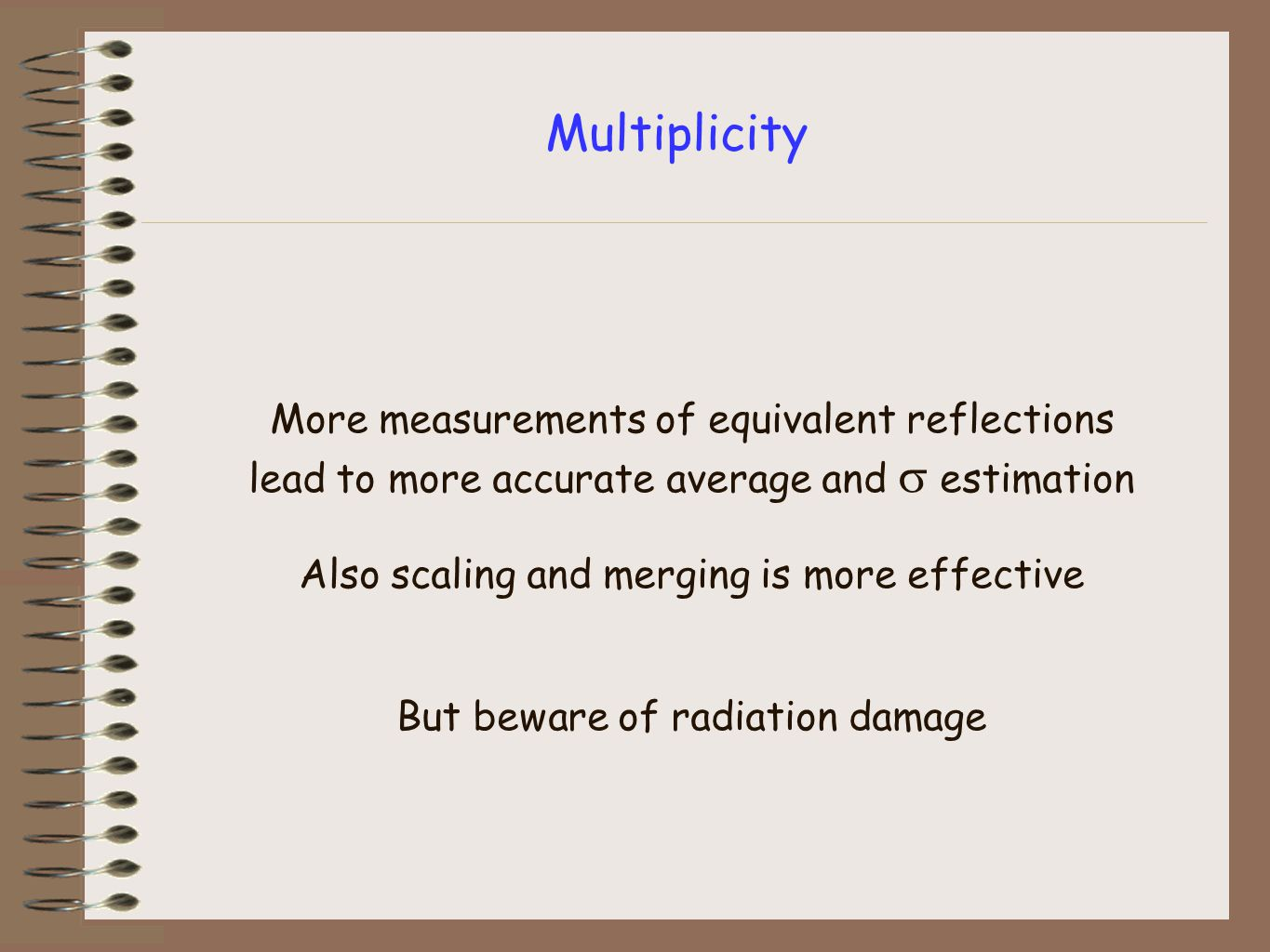 Multiplicity More measurements of equivalent reflections lead to more accurate average and  estimation Also scaling and merging is more effective But beware of radiation damage
