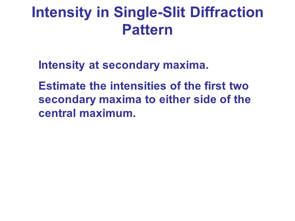 Intensity in Single-Slit Diffraction Pattern Intensity at secondary maxima. Estimate the intensities of the first two secondary maxima to either side