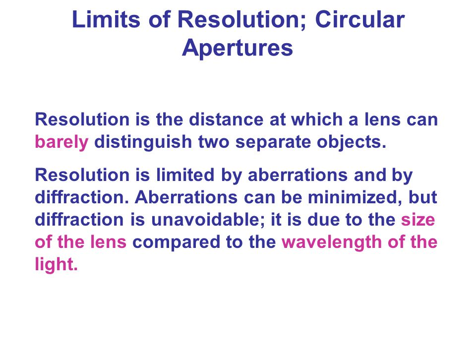 Resolution is the distance at which a lens can barely distinguish two separate objects. Resolution is limited by aberrations and by diffraction. Aberr