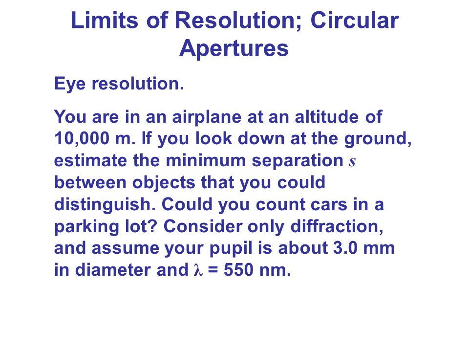 Limits of Resolution; Circular Apertures Eye resolution. You are in an airplane at an altitude of 10,000 m. If you look down at the ground, estimate t