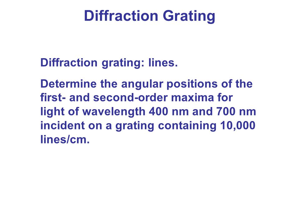 Diffraction Grating Diffraction grating: lines. Determine the angular positions of the first- and second-order maxima for light of wavelength 400 nm a