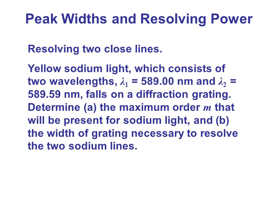 Peak Widths and Resolving Power Resolving two close lines. Yellow sodium light, which consists of two wavelengths, λ 1 = 589.00 nm and λ 2 = 589.59 nm