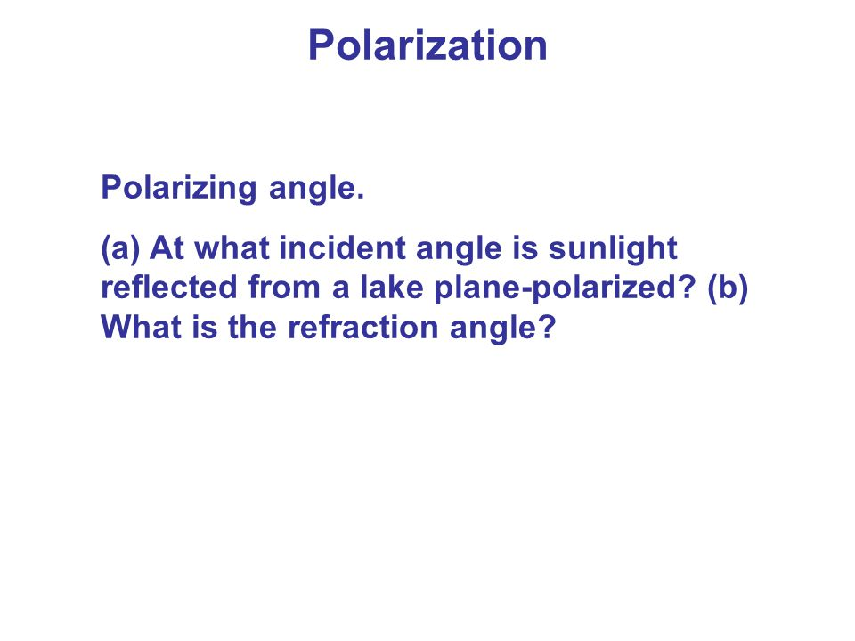 Polarizing angle. (a) At what incident angle is sunlight reflected from a lake plane-polarized? (b) What is the refraction angle?