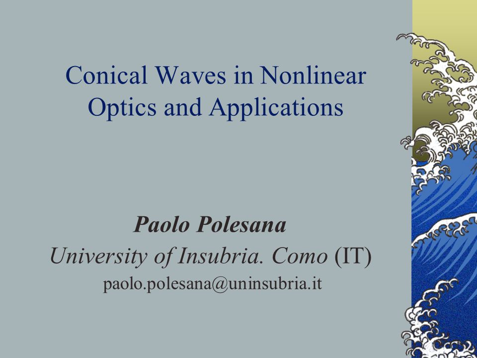 Conical Waves in Nonlinear Optics and Applications Paolo Polesana University of Insubria.