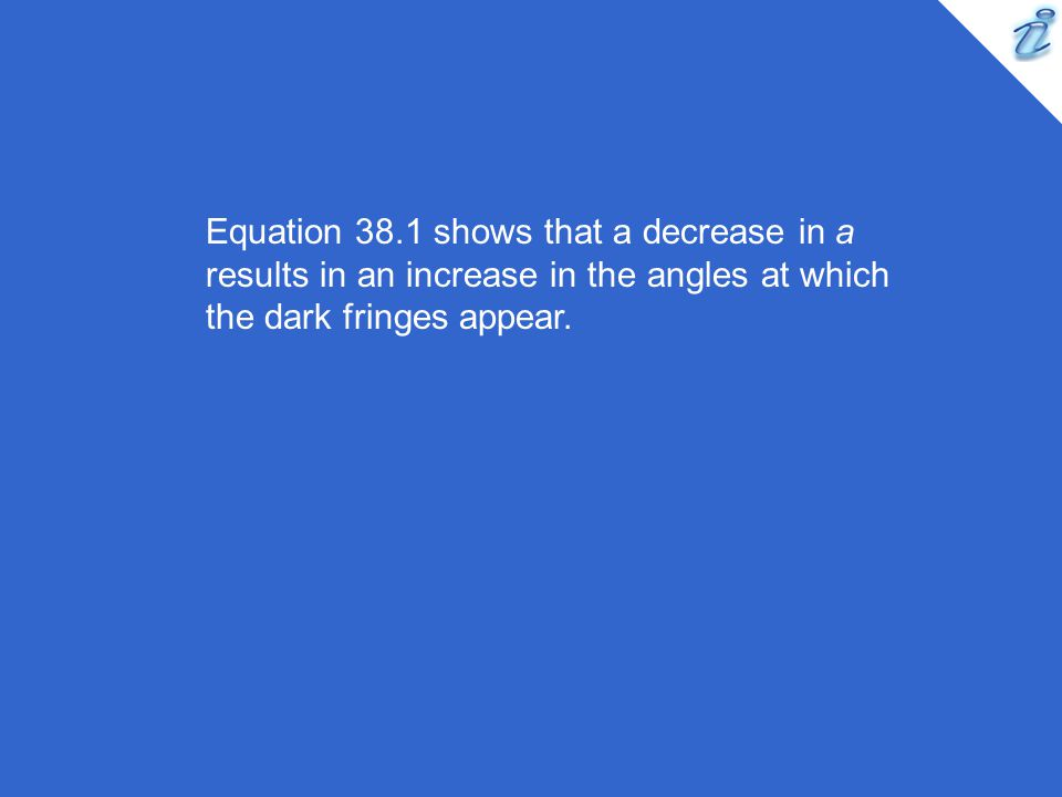 Equation 38.1 shows that a decrease in a results in an increase in the angles at which the dark fringes appear.