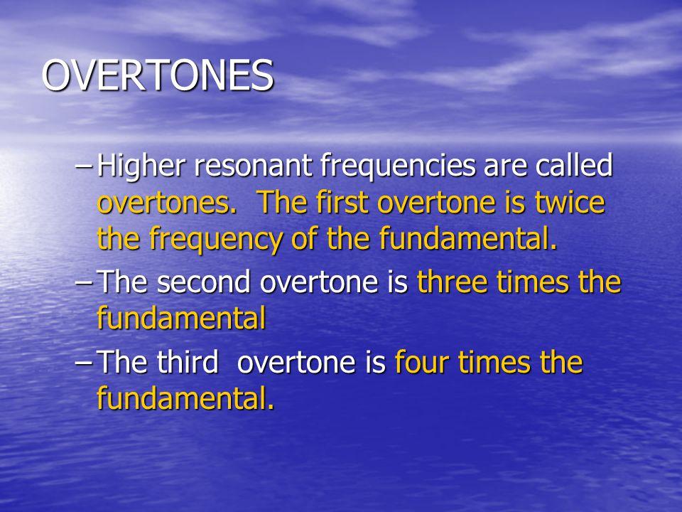 OVERTONES –Higher resonant frequencies are called overtones. The first overtone is twice the frequency of the fundamental. –The second overtone is thr