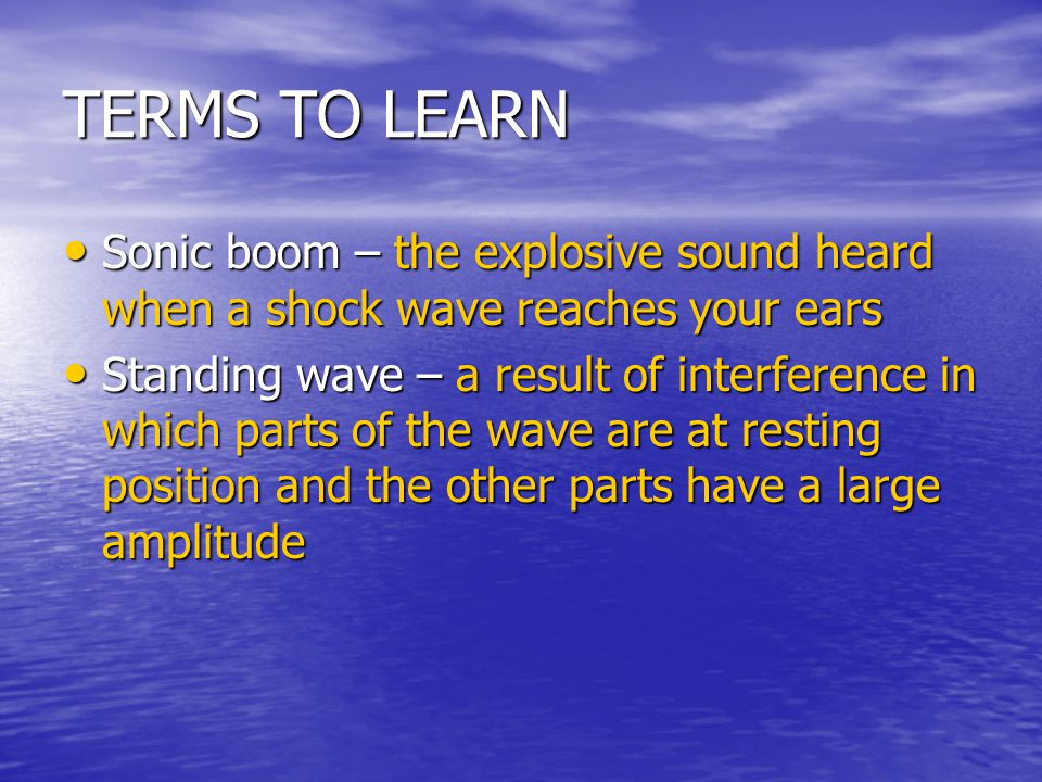 TERMS TO LEARN Sonic boom – the explosive sound heard when a shock wave reaches your ears Sonic boom – the explosive sound heard when a shock wave rea