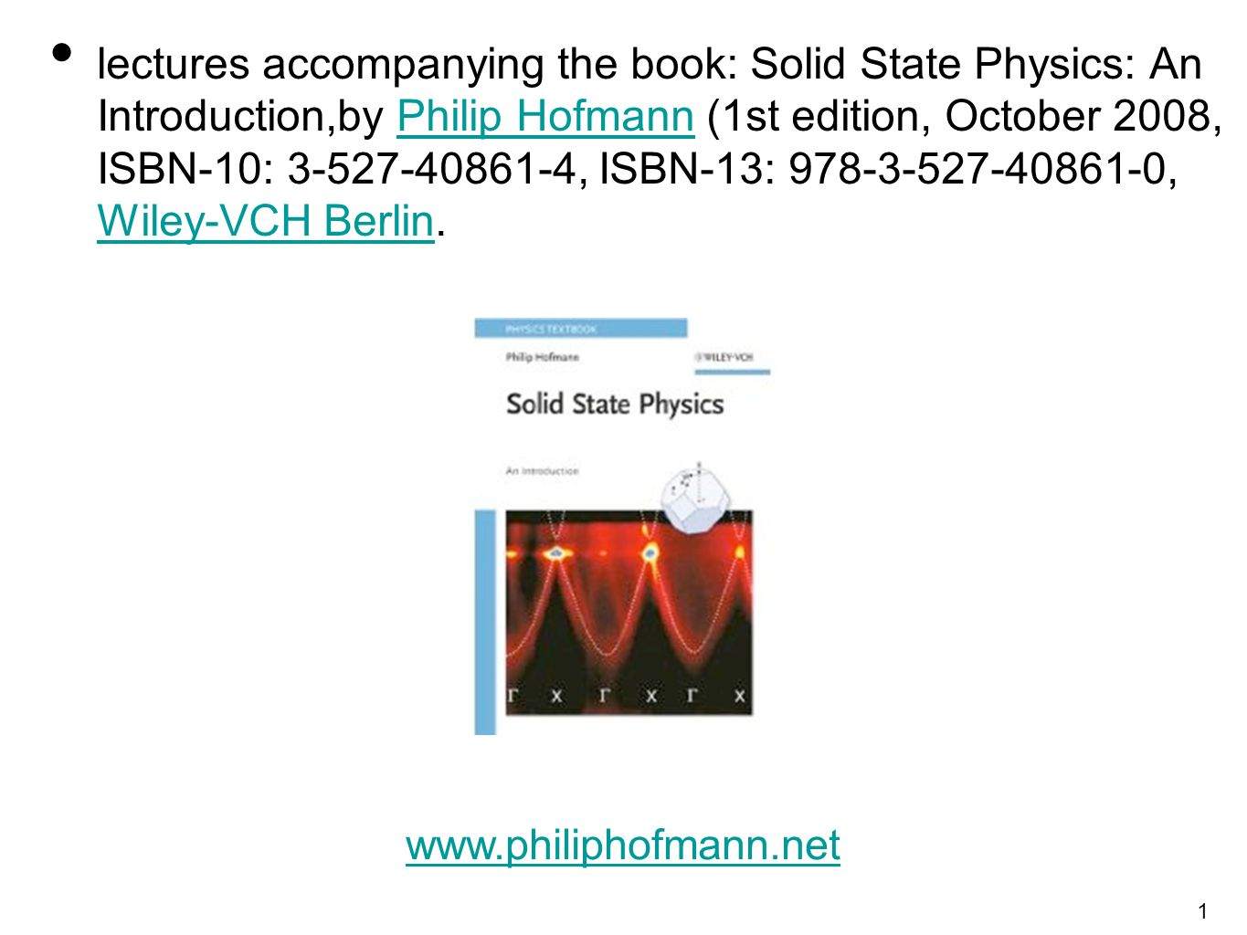 1 lectures accompanying the book: Solid State Physics: An Introduction,by Philip Hofmann (1st edition, October 2008, ISBN-10: 3-527-40861-4, ISBN-13: 978-3-527-40861-0, Wiley-VCH Berlin.Philip Hofmann Wiley-VCH Berlin www.philiphofmann.net