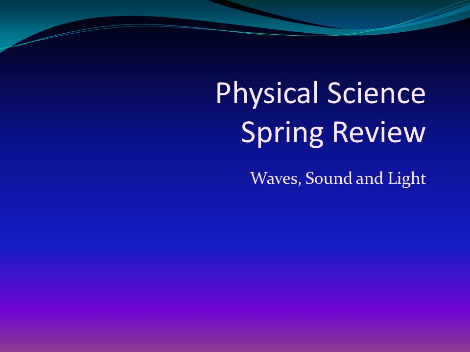 Physical Science Spring Review Waves, Sound and Light