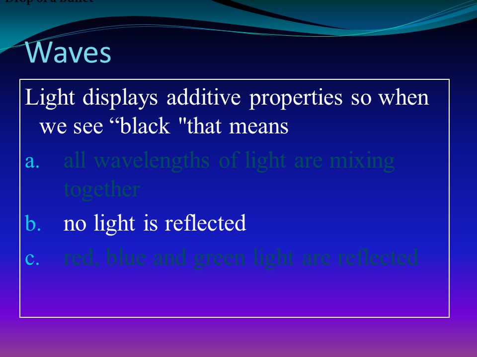 Waves Light displays additive properties so when we see black that means a.