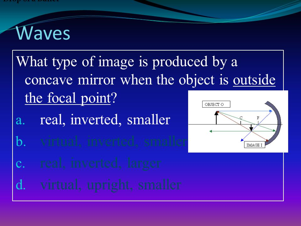Waves What type of image is produced by a concave mirror when the object is outside the focal point.