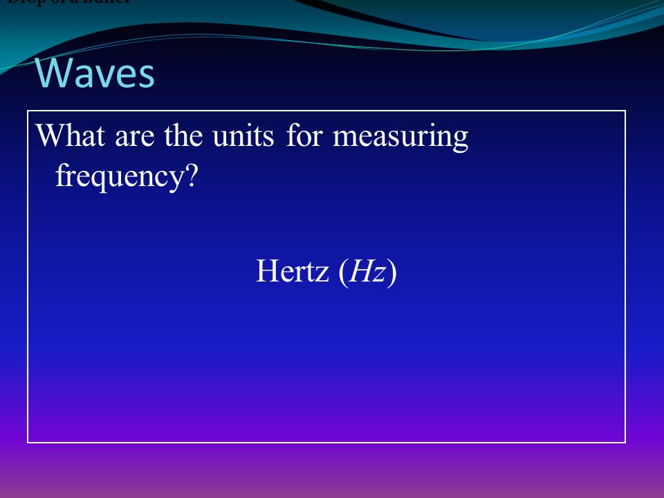 Waves What are the units for measuring frequency Hertz (Hz) Drop of a Bullet
