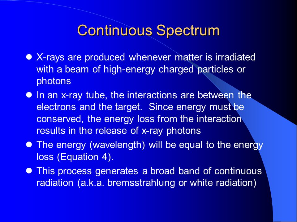 Continuous Spectrum X-rays are produced whenever matter is irradiated with a beam of high-energy charged particles or photons In an x-ray tube, the interactions are between the electrons and the target.