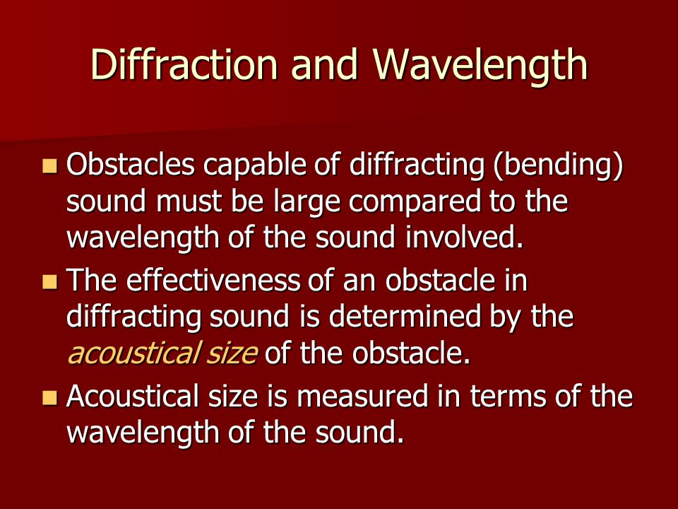 Diffraction and Wavelength Obstacles capable of diffracting (bending) sound must be large compared to the wavelength of the sound involved. Obstacles