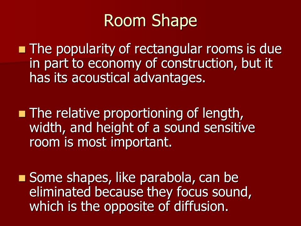 Room Shape The popularity of rectangular rooms is due in part to economy of construction, but it has its acoustical advantages. The popularity of rect
