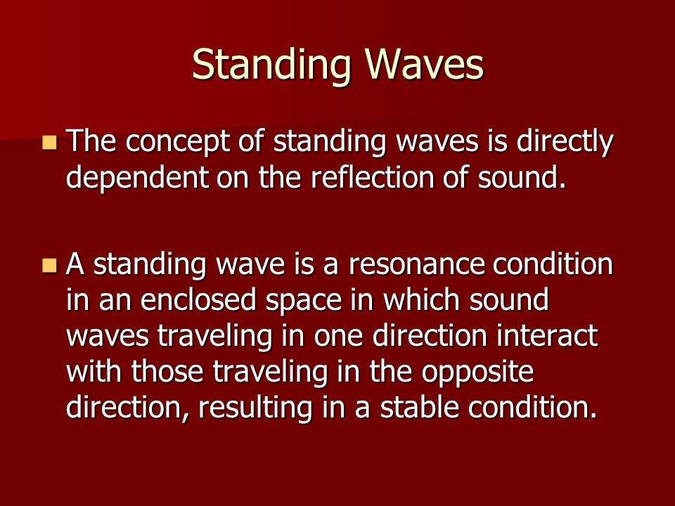 Standing Waves The concept of standing waves is directly dependent on the reflection of sound. The concept of standing waves is directly dependent on