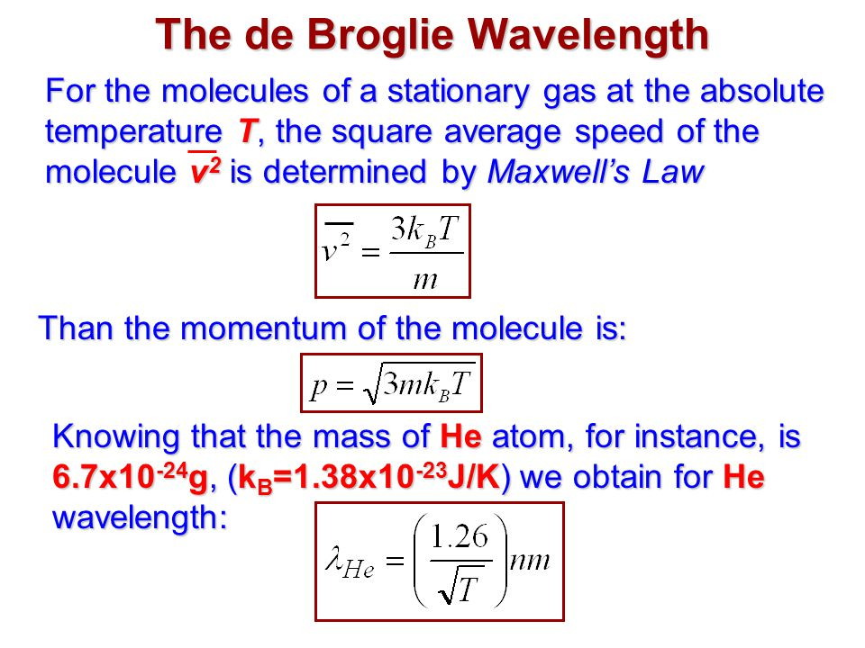 The de Broglie Wavelength For the molecules of a stationary gas at the absolute temperature T, the square average speed of the molecule v 2 is determined by Maxwell's Law Than the momentum of the molecule is: Knowing that the mass of He atom, for instance, is 6.7x10 -24 g, (k B =1.38x10 -23 J/K) we obtain for He wavelength: