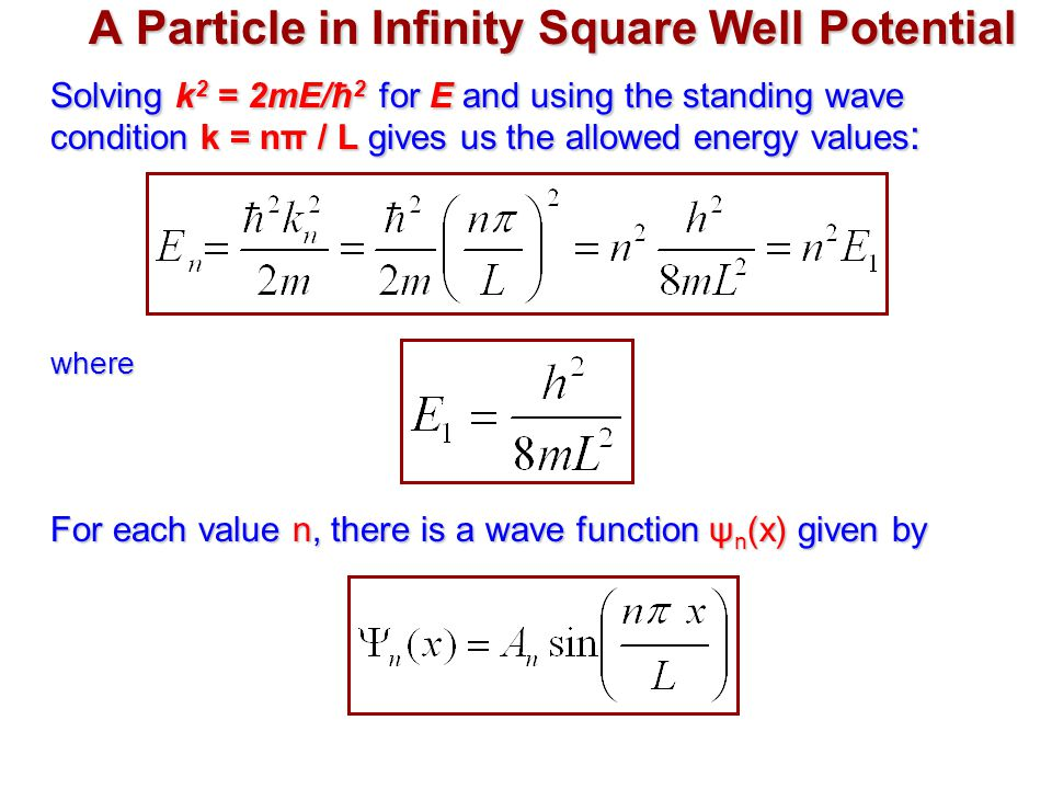 A Particle in Infinity Square Well Potential Solving k 2 = 2mE/ħ 2 for E and using the standing wave condition k = nπ / L gives us the allowed energy values : where For each value n, there is a wave function ψ n (x) given by