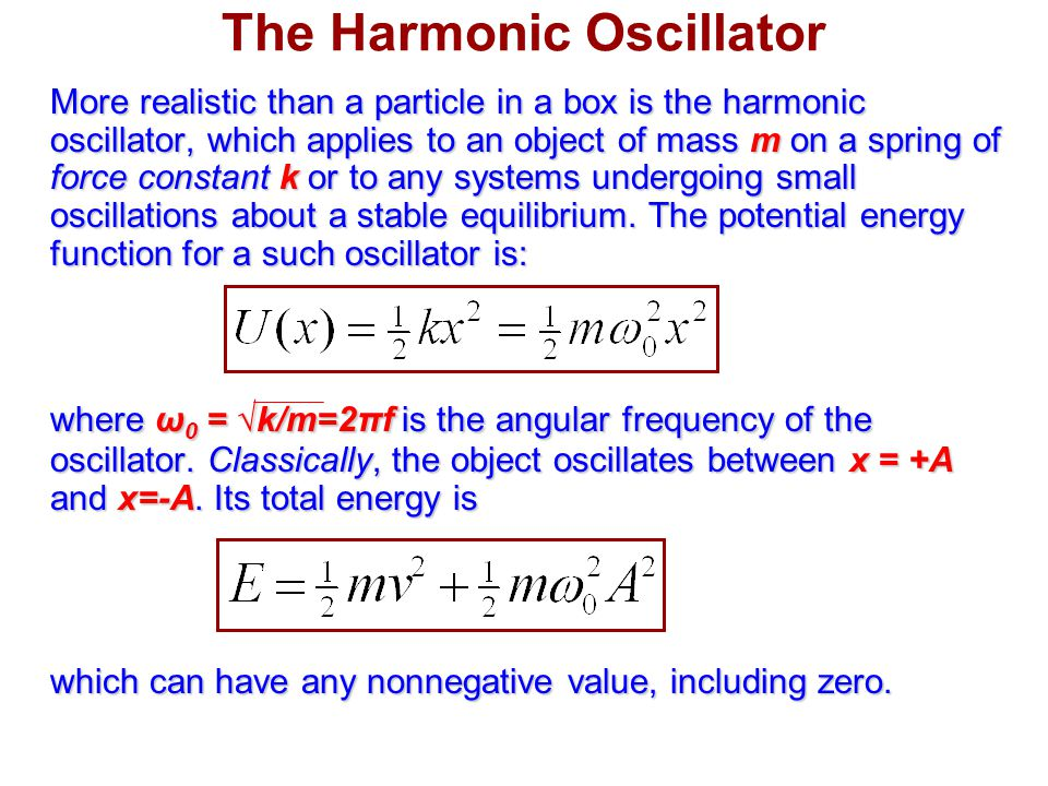 The Harmonic Oscillator More realistic than a particle in a box is the harmonic oscillator, which applies to an object of mass m on a spring of force constant k or to any systems undergoing small oscillations about a stable equilibrium.