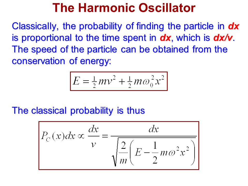 The Harmonic Oscillator Classically, the probability of finding the particle in dx is proportional to the time spent in dx, which is dx/v.