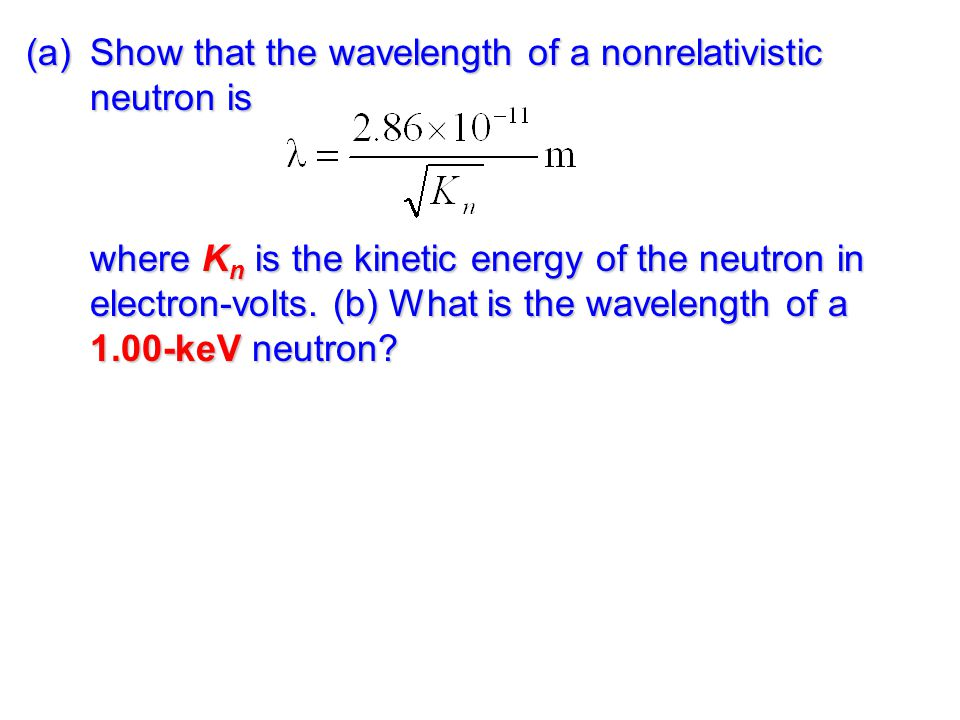 (a)Show that the wavelength of a nonrelativistic neutron is where K n is the kinetic energy of the neutron in electron-volts.