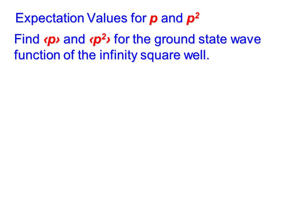Expectation Values for p and p 2 Find ‹p› and ‹p 2 › for the ground state wave function of the infinity square well.