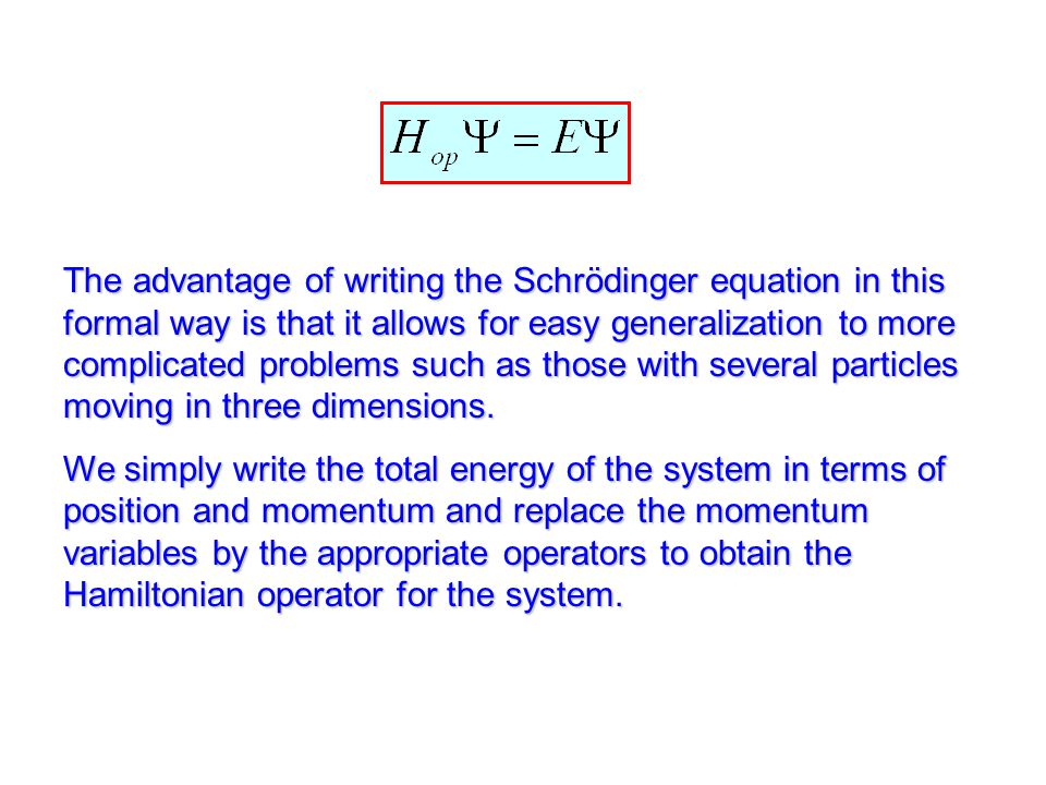The advantage of writing the Schrödinger equation in this formal way is that it allows for easy generalization to more complicated problems such as those with several particles moving in three dimensions.