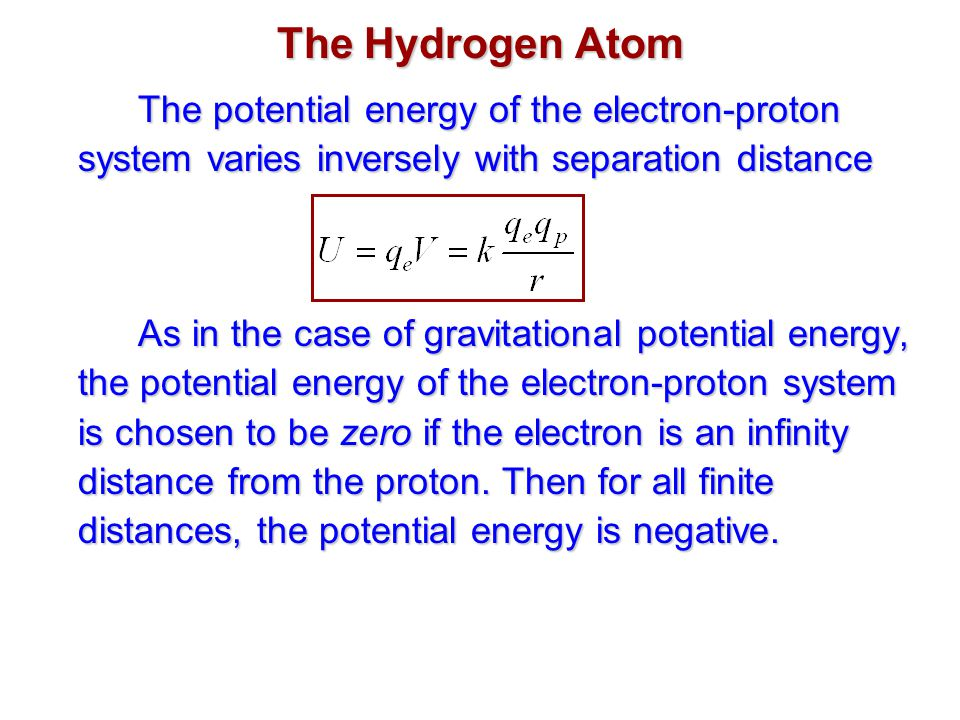 The Hydrogen Atom The potential energy of the electron-proton system varies inversely with separation distance As in the case of gravitational potential energy, the potential energy of the electron-proton system is chosen to be zero if the electron is an infinity distance from the proton.