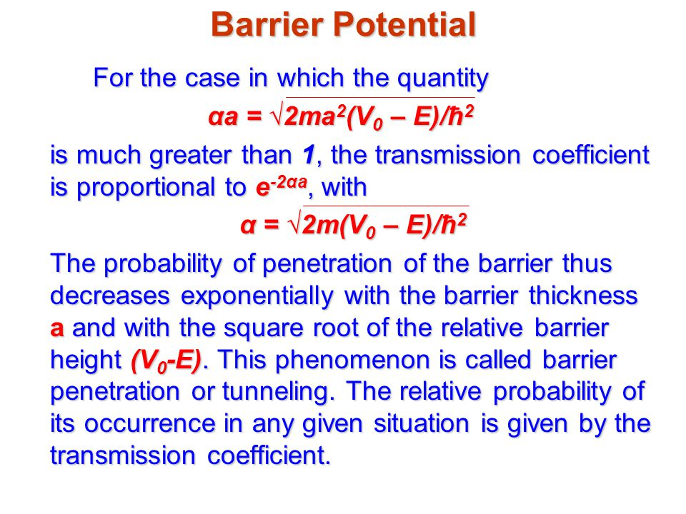 Barrier Potential For the case in which the quantity αa = √2ma 2 (V 0 – E)/ħ 2 is much greater than 1, the transmission coefficient is proportional to e -2αa, with α = √2m(V 0 – E)/ħ 2 The probability of penetration of the barrier thus decreases exponentially with the barrier thickness a and with the square root of the relative barrier height (V 0 -E).