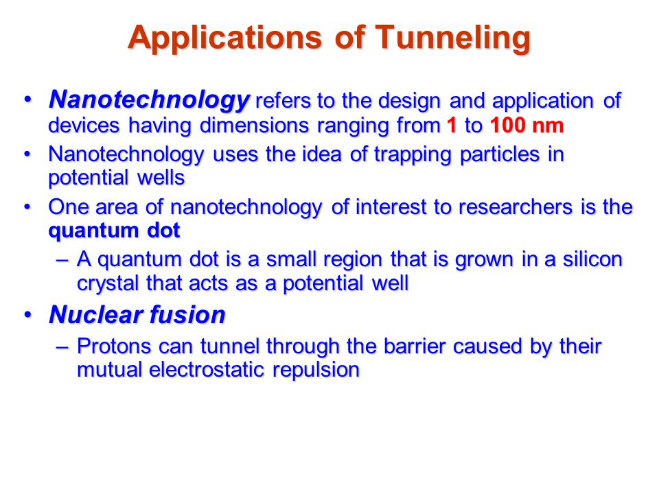 Applications of Tunneling Nanotechnology refers to the design and application of devices having dimensions ranging from 1 to 100 nmNanotechnology refers to the design and application of devices having dimensions ranging from 1 to 100 nm Nanotechnology uses the idea of trapping particles in potential wellsNanotechnology uses the idea of trapping particles in potential wells One area of nanotechnology of interest to researchers is the quantum dotOne area of nanotechnology of interest to researchers is the quantum dot –A quantum dot is a small region that is grown in a silicon crystal that acts as a potential well Nuclear fusionNuclear fusion –Protons can tunnel through the barrier caused by their mutual electrostatic repulsion