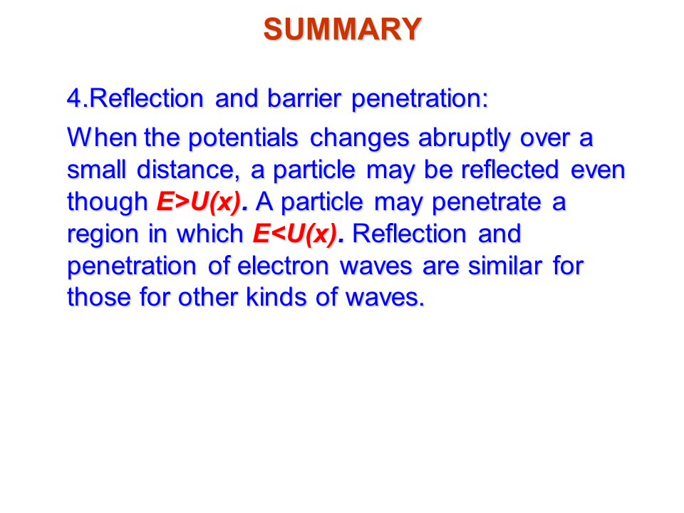 SUMMARY 4.Reflection and barrier penetration: When the potentials changes abruptly over a small distance, a particle may be reflected even though E>U(x).