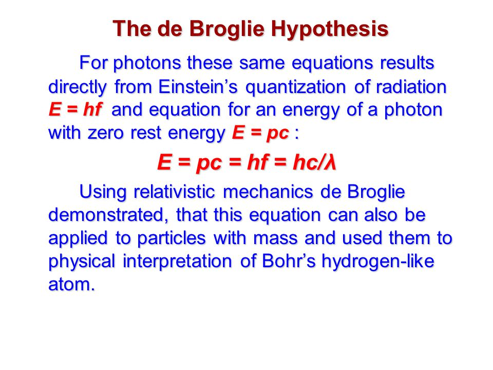 For photons these same equations results directly from Einstein's quantization of radiation E = hf and equation for an energy of a photon with zero rest energy E = pc : E = pc = hf = hc/λ Using relativistic mechanics de Broglie demonstrated, that this equation can also be applied to particles with mass and used them to physical interpretation of Bohr's hydrogen-like atom.