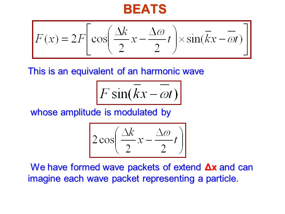 BEATS This is an equivalent of an harmonic wave whose amplitude is modulated by We have formed wave packets of extend Δx and can imagine each wave packet representing a particle.